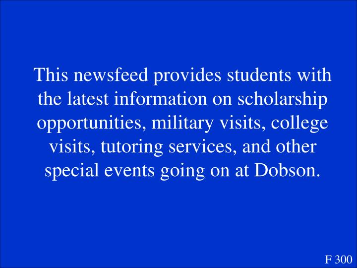 This newsfeed provides students with the latest information on scholarship opportunities, military visits, college visits, tutoring services, and other special events going on at Dobson.