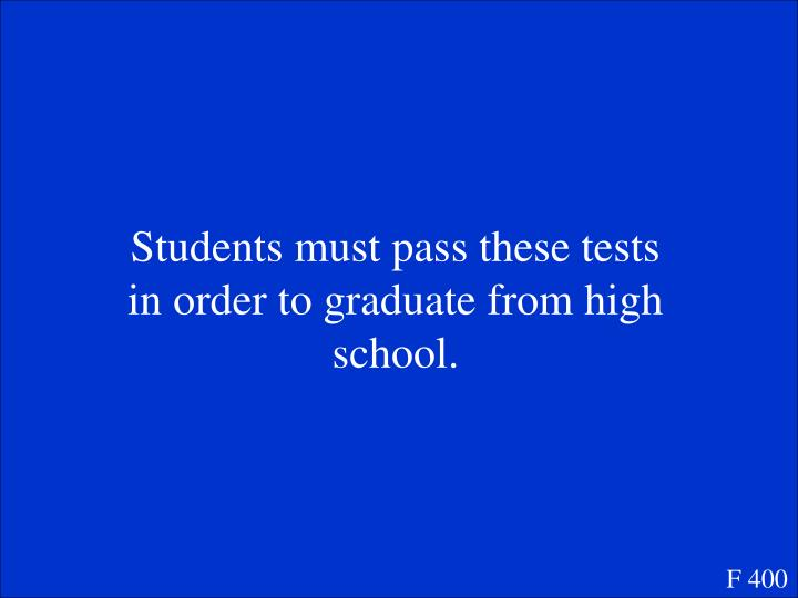 Students must pass these tests in order to graduate from high school.
