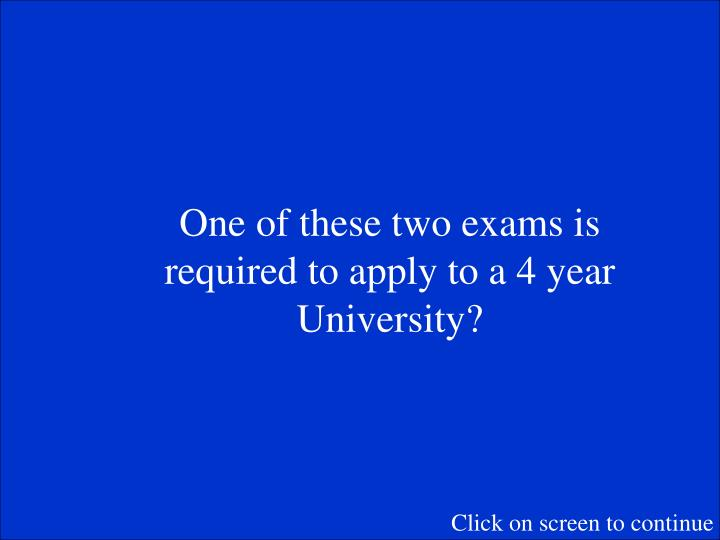 One of these two exams is required to apply to a 4 year University?