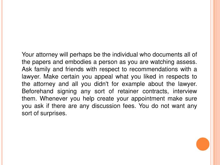 Your attorney will perhaps be the individual who documents all of the papers and embodies a person a...