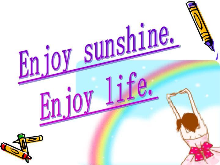 Enjoy sunshine.