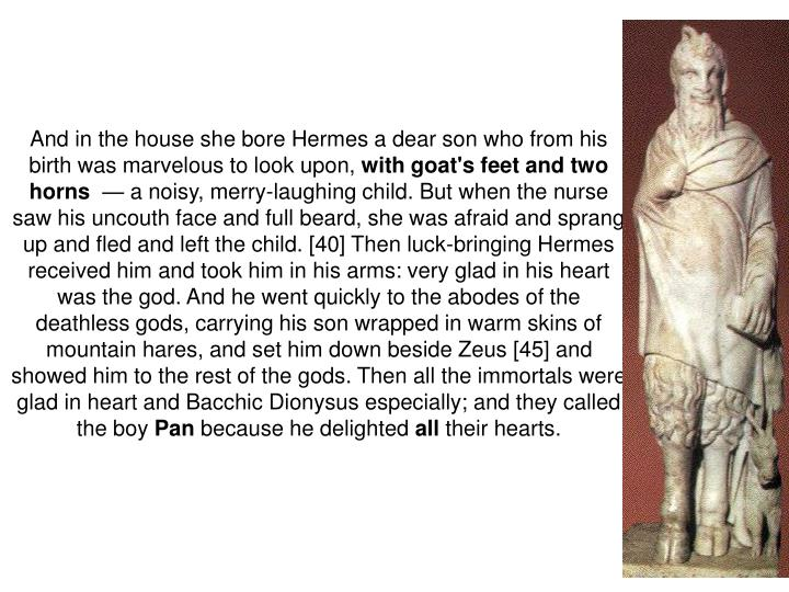 And in the house she bore Hermes a dear son who from his birth was marvelous to look upon,