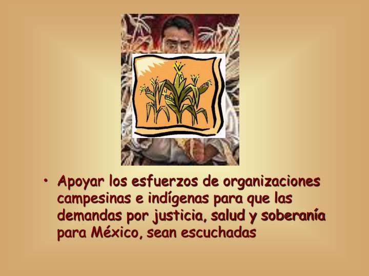 Apoyar los esfuerzos de organizaciones campesinas e indígenas para que las demandas por justicia, salud y soberanía para México, sean escuchadas