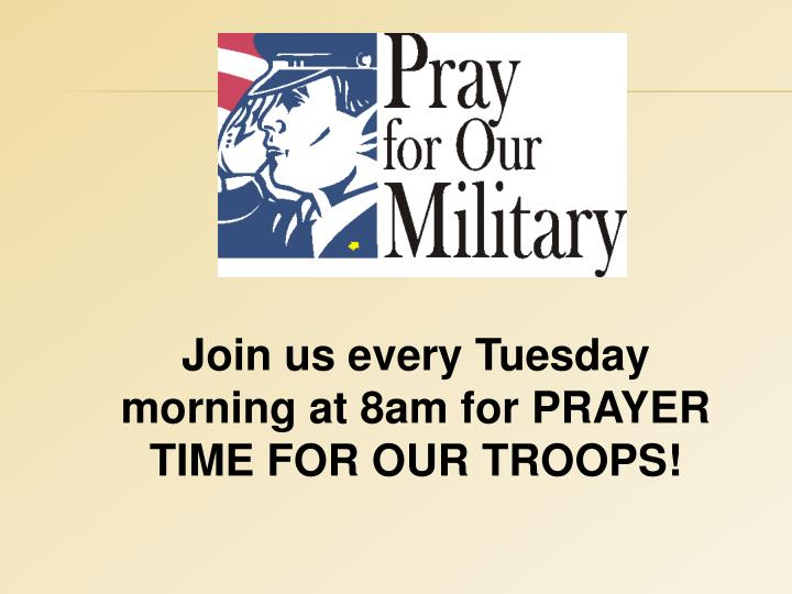 Join us every Tuesday morning at 8am for PRAYER TIME FOR OUR TROOPS!