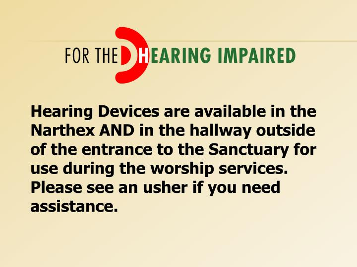 Hearing Devices are available in the Narthex AND in the hallway outside of the entrance to the Sanctuary for use during the worship services. Please see an usher if you need assistance.