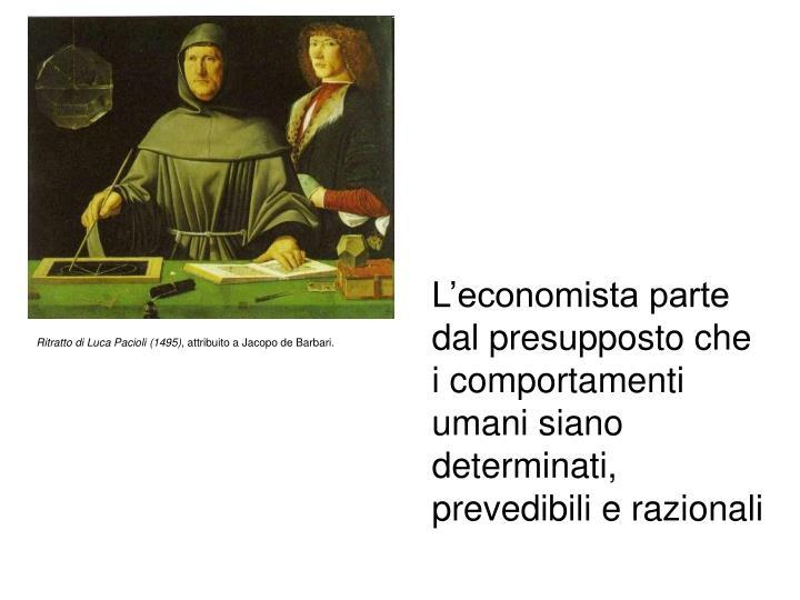 L'economista parte dal presupposto che i comportamenti umani siano determinati, prevedibili e razionali