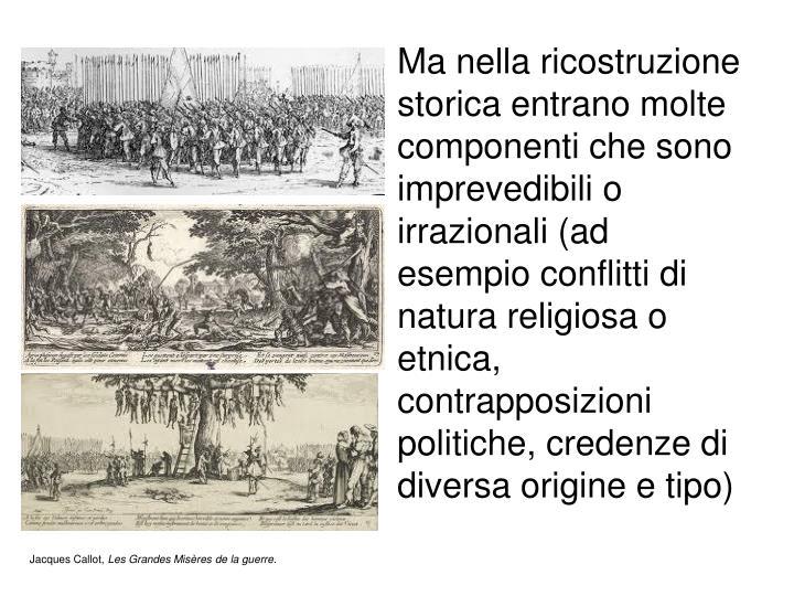 Ma nella ricostruzione storica entrano molte componenti che sono imprevedibili o irrazionali (ad esempio conflitti di natura religiosa o etnica, contrapposizioni politiche, credenze di diversa origine e tipo)