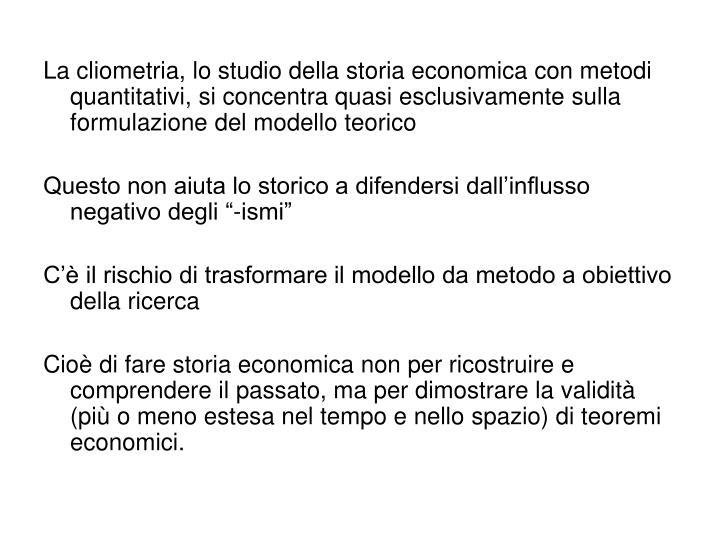 La cliometria, lo studio della storia economica con metodi quantitativi, si concentra quasi esclusivamente sulla formulazione del modello teorico