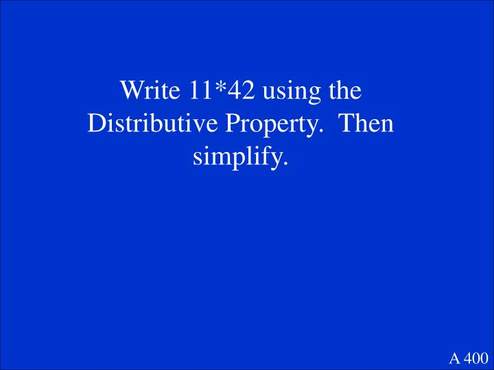 Write 11*42 using the Distributive Property.  Then simplify.