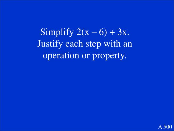 Simplify 2(x – 6) + 3x.  Justify each step with an operation or property.