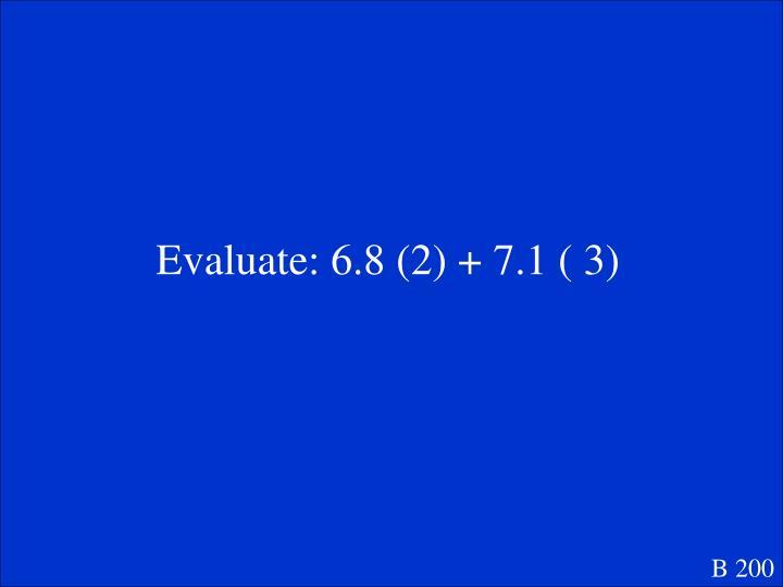 Evaluate: 6.8 (2) + 7.1 ( 3)