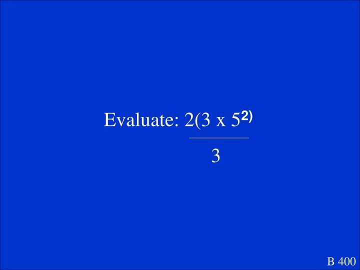 Evaluate: 2(3 x 5