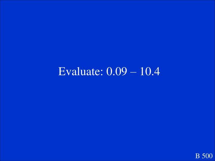 Evaluate: 0.09 – 10.4