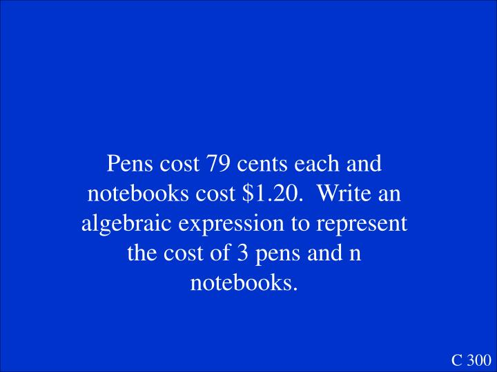 Pens cost 79 cents each and notebooks cost $1.20.  Write an algebraic expression to represent the cost of 3 pens and n notebooks.