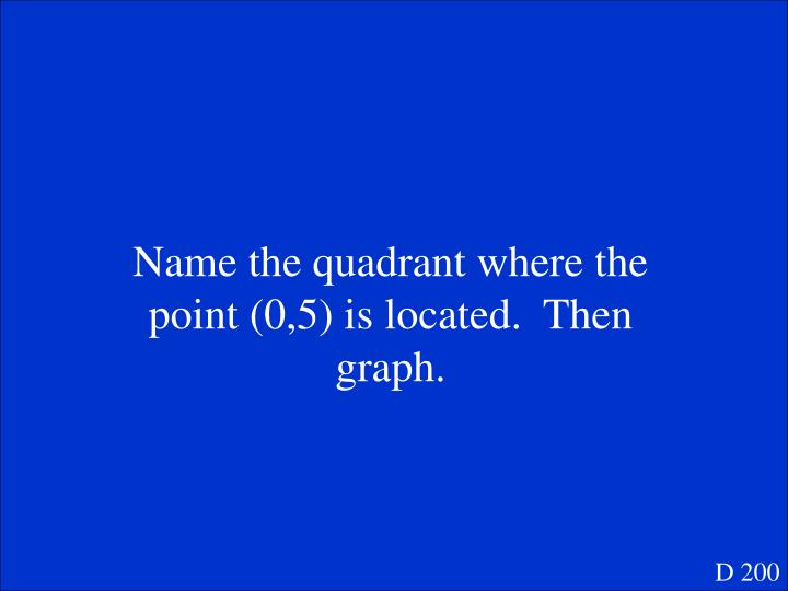 Name the quadrant where the point (0,5) is located.  Then graph.