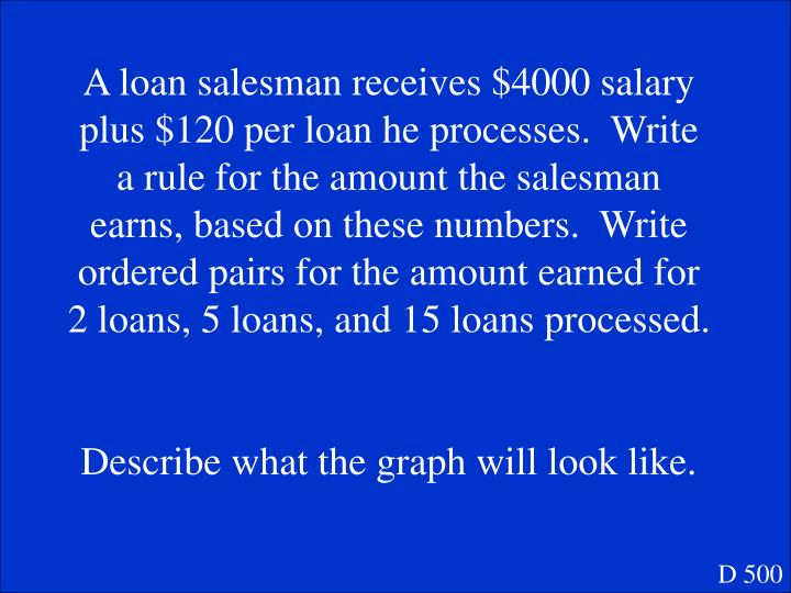 A loan salesman receives $4000 salary plus $120 per loan he processes.  Write a rule for the amount the salesman earns, based on these numbers.  Write ordered pairs for the amount earned for 2 loans, 5 loans, and 15 loans processed.