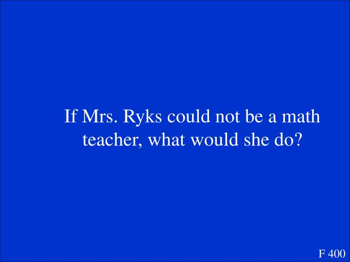 If Mrs. Ryks could not be a math teacher, what would she do?