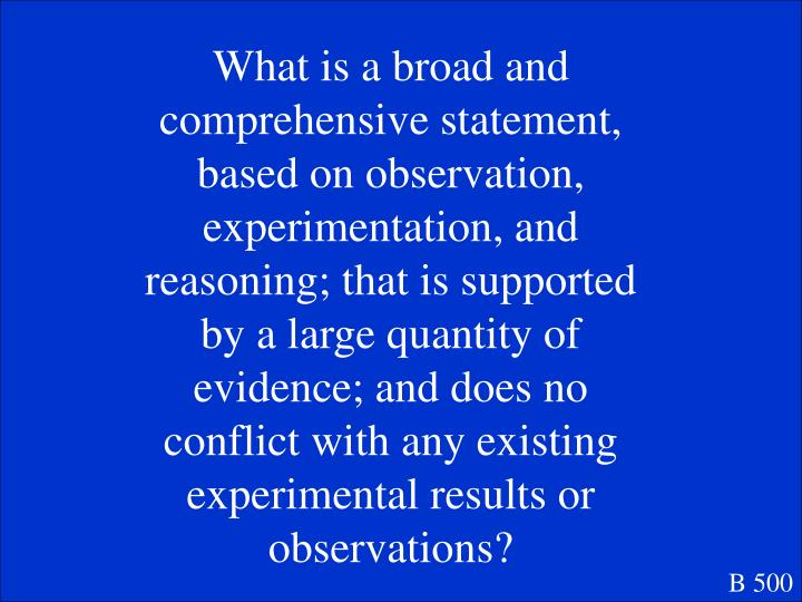 What is a broad and comprehensive statement, based on observation, experimentation, and reasoning; that is supported by a large quantity of evidence; and does no conflict with any existing experimental results or observations?