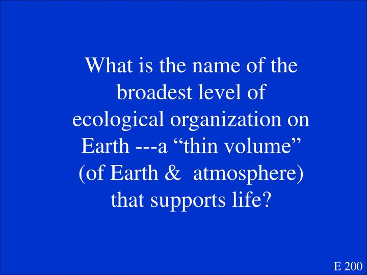 "What is the name of the broadest level of ecological organization on Earth ---a ""thin volume"" (of Earth &  atmosphere) that supports life?"