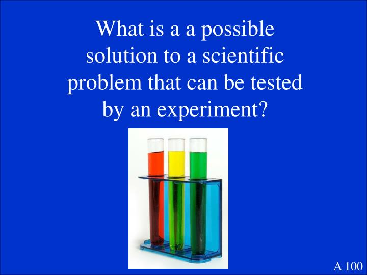 What is a a possible solution to a scientific problem that can be tested by an experiment?
