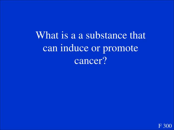What is a a substance that can induce or promote cancer?