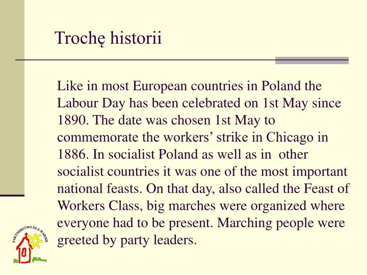 Like in most European countries in Poland the Labour Day has been celebrated on 1st May since 1890. The date was chosen 1st May to commemorate the workers' strike in Chicago in 1886. In socialist Poland as well as in  other socialist countries it was one of the most important national feasts. On that day, also called the Feast of Workers Class, big marches were organized where everyone had to be present. Marching people were greeted by party leaders.
