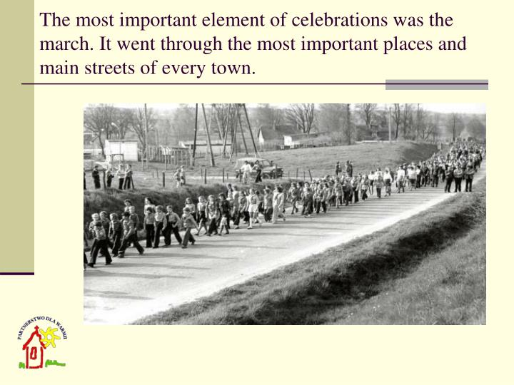 The most important element of celebrations was the march. It went through the most important places and main streets of every town.