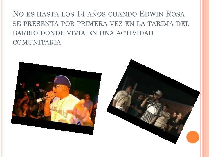 No es hasta los 14 años cuando Edwin Rosa se presenta por primera vez en la tarima del barrio donde vivía en una actividad comunitaria