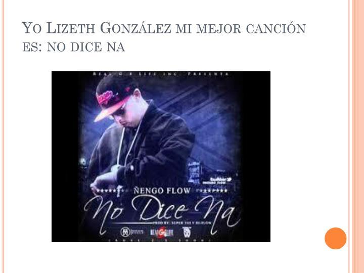 Yo Lizeth González mi mejor canción es: no dice na