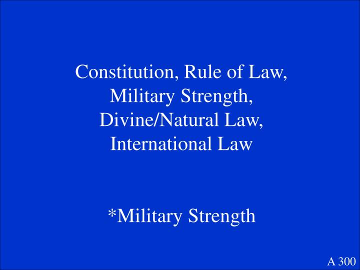 Constitution, Rule of Law, Military Strength, Divine/Natural Law, International Law