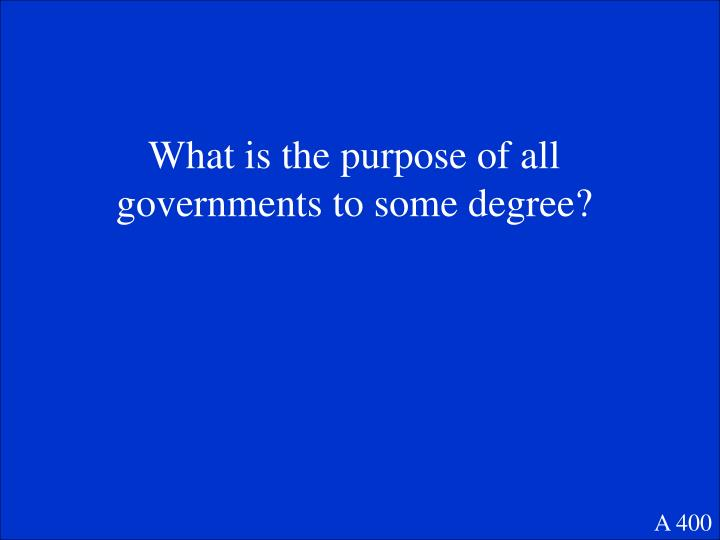 What is the purpose of all governments to some degree?