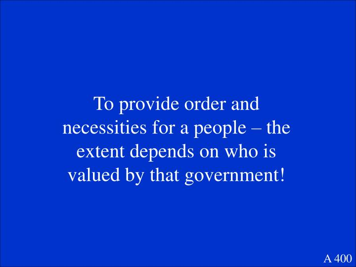 To provide order and necessities for a people – the extent depends on who is valued by that government!
