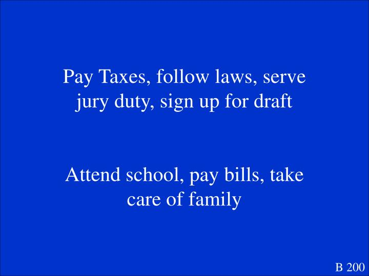 Pay Taxes, follow laws, serve jury duty, sign up for draft