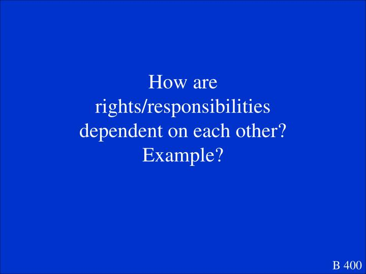 How are rights/responsibilities dependent on each other?  Example?