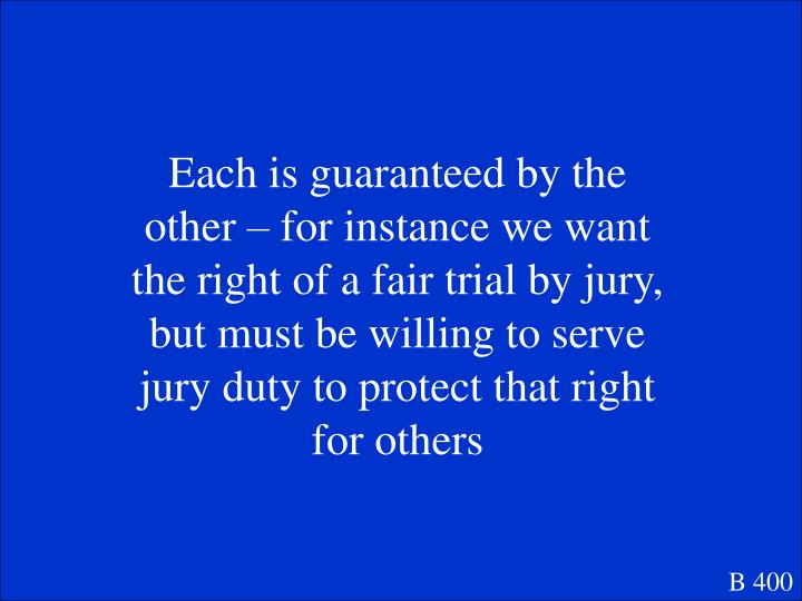 Each is guaranteed by the other – for instance we want the right of a fair trial by jury, but must be willing to serve jury duty to protect that right for others