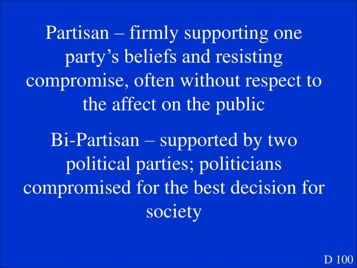 Partisan – firmly supporting one party's beliefs and resisting compromise, often without respect to the affect on the public