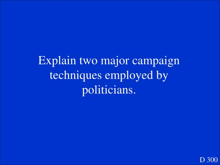 Explain two major campaign techniques employed by politicians.