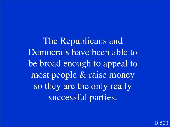 The Republicans and Democrats have been able to be broad enough to appeal to most people & raise money so they are the only really successful parties.