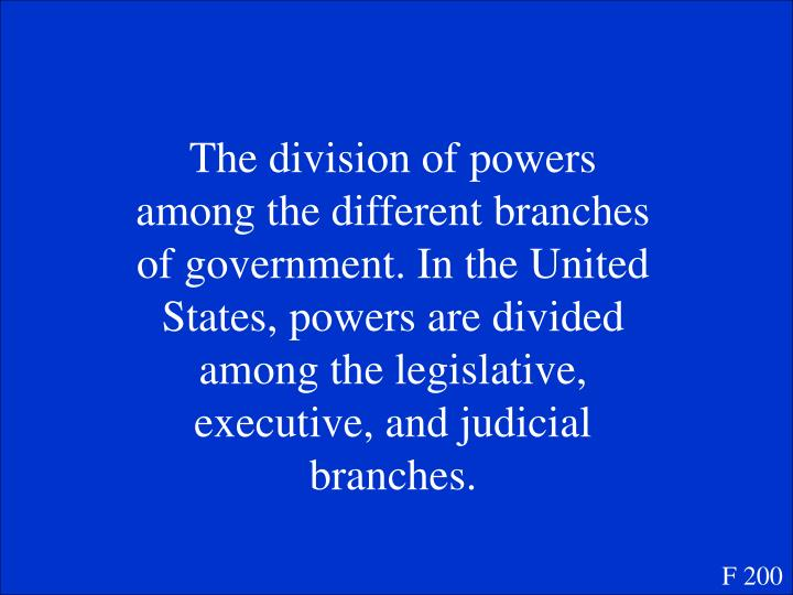 The division of powers among the different branches of government. In the United States, powers are divided among the legislative, executive, and judicial branches.