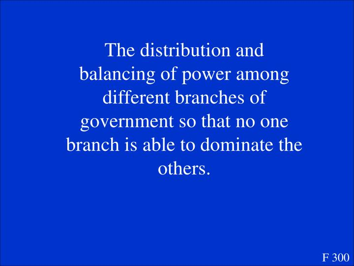 The distribution and balancing of power among different branches of government so that no one branch is able to dominate the others.