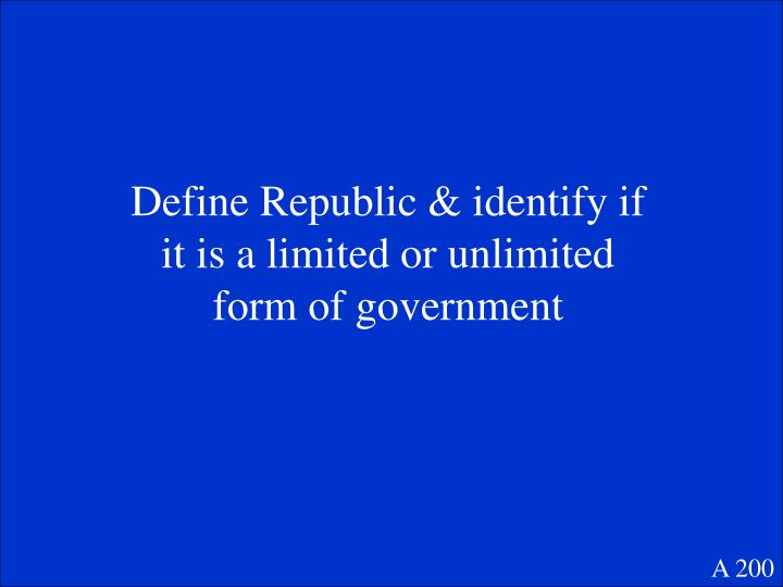 Define Republic & identify if it is a limited or unlimited form of government