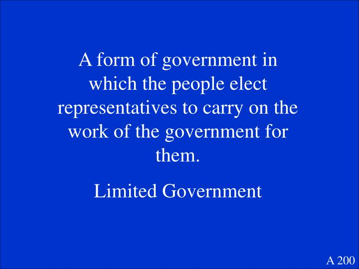A form of government in which the people elect representatives to carry on the work of the government for them.