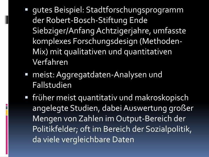 gutes Beispiel: Stadtforschungsprogramm der Robert-Bosch-Stiftung Ende Siebziger/Anfang Achtzigerjahre, umfasste komplexes Forschungsdesign (Methoden-Mix) mit qualitativen und quantitativen Verfahren