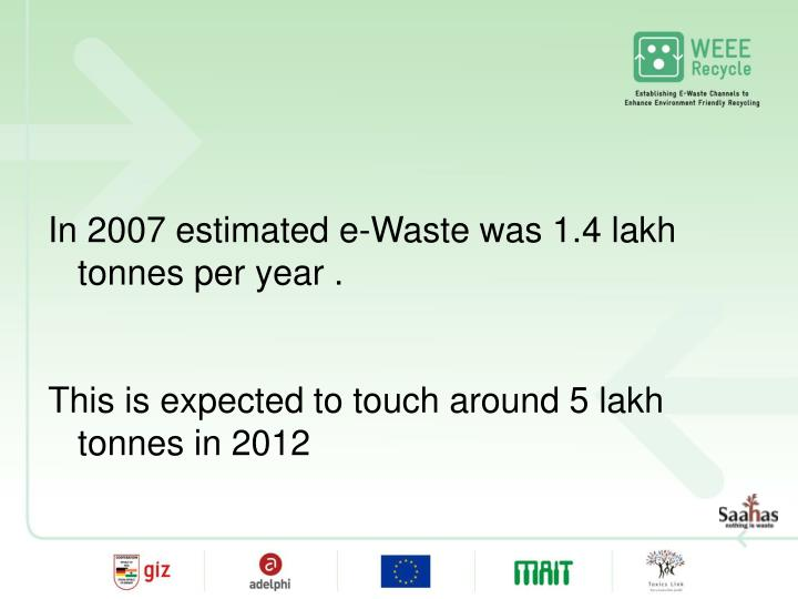 In 2007 estimated e-Waste was 1.4 lakh tonnes per year .