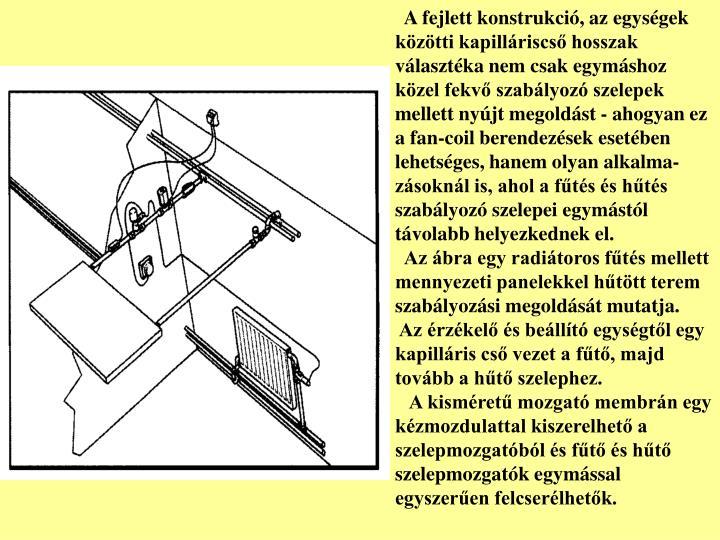 A fejlett konstrukció, az egységek közötti kapilláriscső hosszak választéka nem csak egymáshoz közel fekvő szabályozó szelepek mellett nyújt megoldást - ahogyan ez a fan-coil berendezések esetében lehetséges, hanem olyan alkalma-