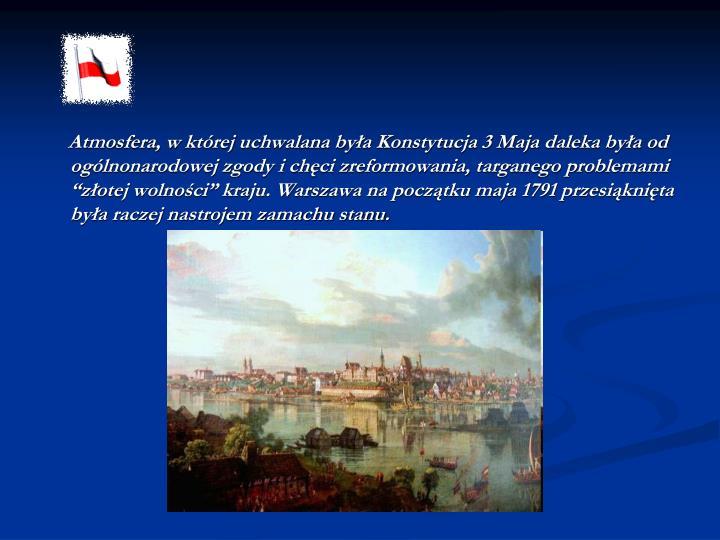 """Atmosfera, w której uchwalana była Konstytucja 3 Maja daleka była od ogólnonarodowej zgody i chęci zreformowania, targanego problemami """"złotej wolności"""" kraju. Warszawa na początku maja 1791 przesiąknięta była raczej nastrojem zamachu stanu."""