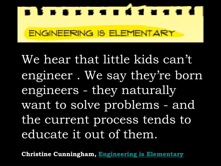 We hear that little kids can't engineer . We say they're born engineers - they naturally want to solve problems - and the current process tends to educate it out of them.