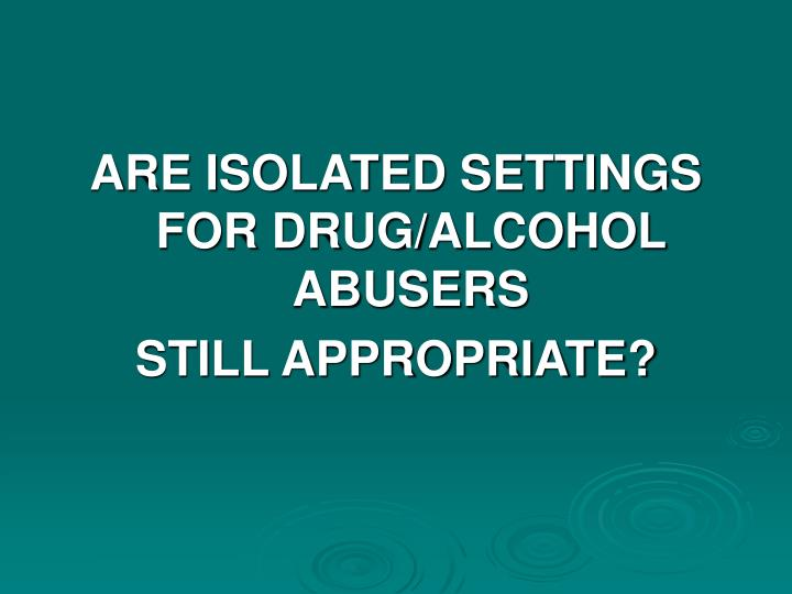 ARE ISOLATED SETTINGS FOR DRUG/ALCOHOL ABUSERS