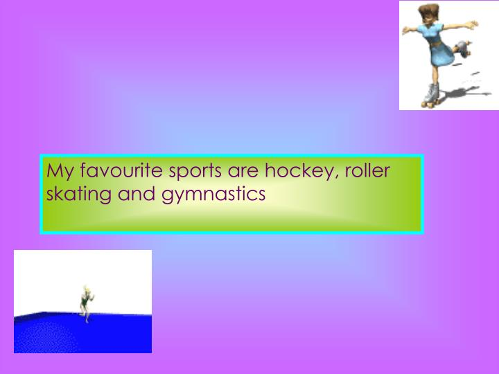 My favourite sports are hockey, roller skating and gymnastics