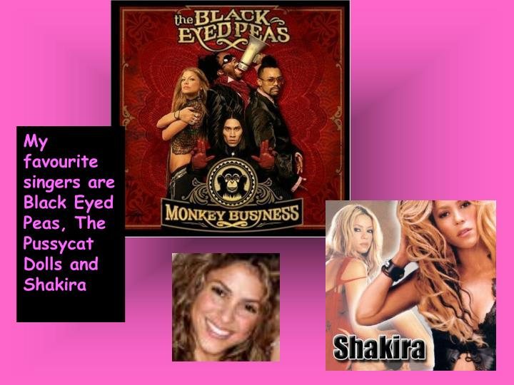 My favourite singers are Black Eyed Peas, The Pussycat Dolls and Shakira
